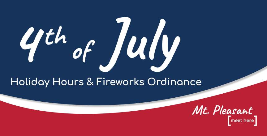 City of Mt. Pleasant Holiday Hours and FireworkReminders